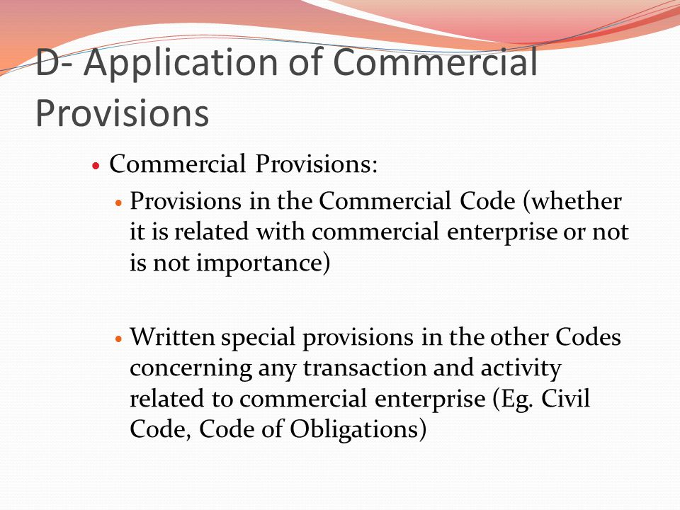 D- Application of Commercial Provisions Commercial Provisions: Provisions in the Commercial Code (whether it is related with commercial enterprise or not is not importance) Written special provisions in the other Codes concerning any transaction and activity related to commercial enterprise (Eg.