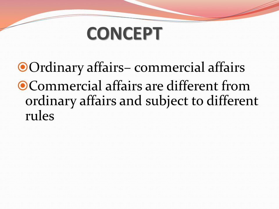 CONCEPT  Ordinary affairs– commercial affairs  Commercial affairs are different from ordinary affairs and subject to different rules