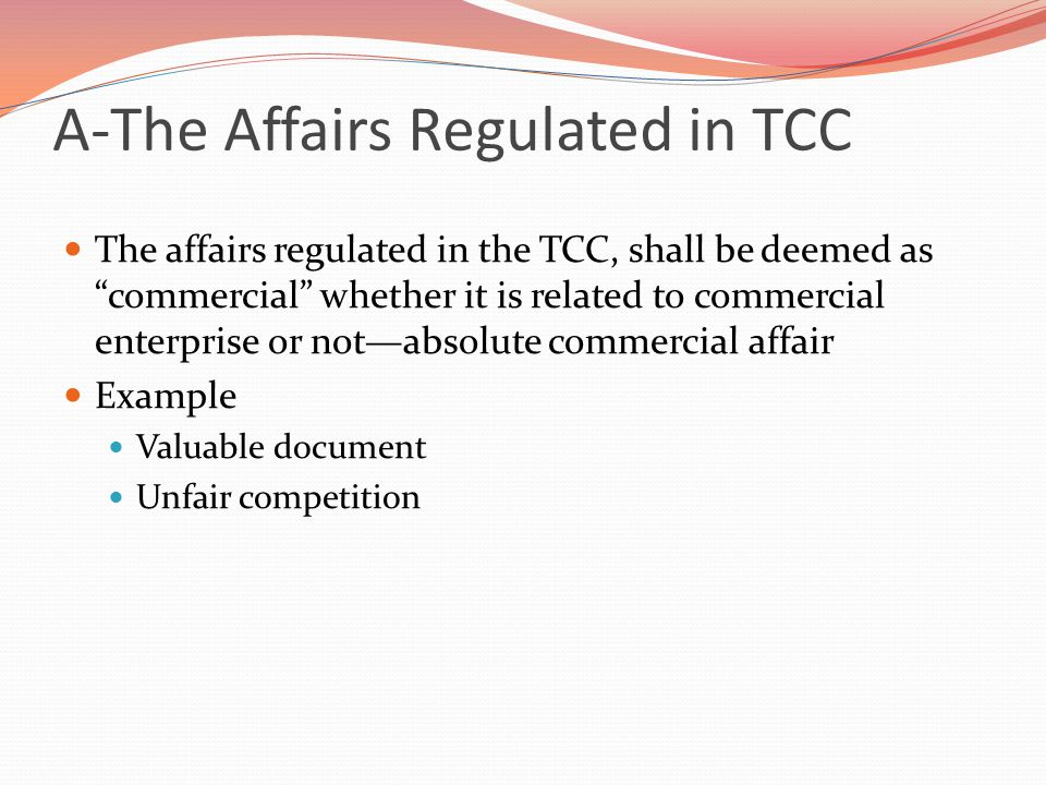 A-The Affairs Regulated in TCC The affairs regulated in the TCC, shall be deemed as commercial whether it is related to commercial enterprise or not—absolute commercial affair Example Valuable document Unfair competition