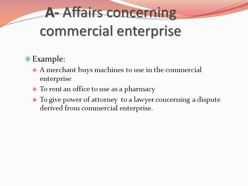 A- Affairs concerning commercial enterprise  Example:  A merchant buys machines to use in the commercial enterprise  To rent an office to use as a pharmacy  To give power of attorney to a lawyer concerning a dispute derived from commercial enterprise.