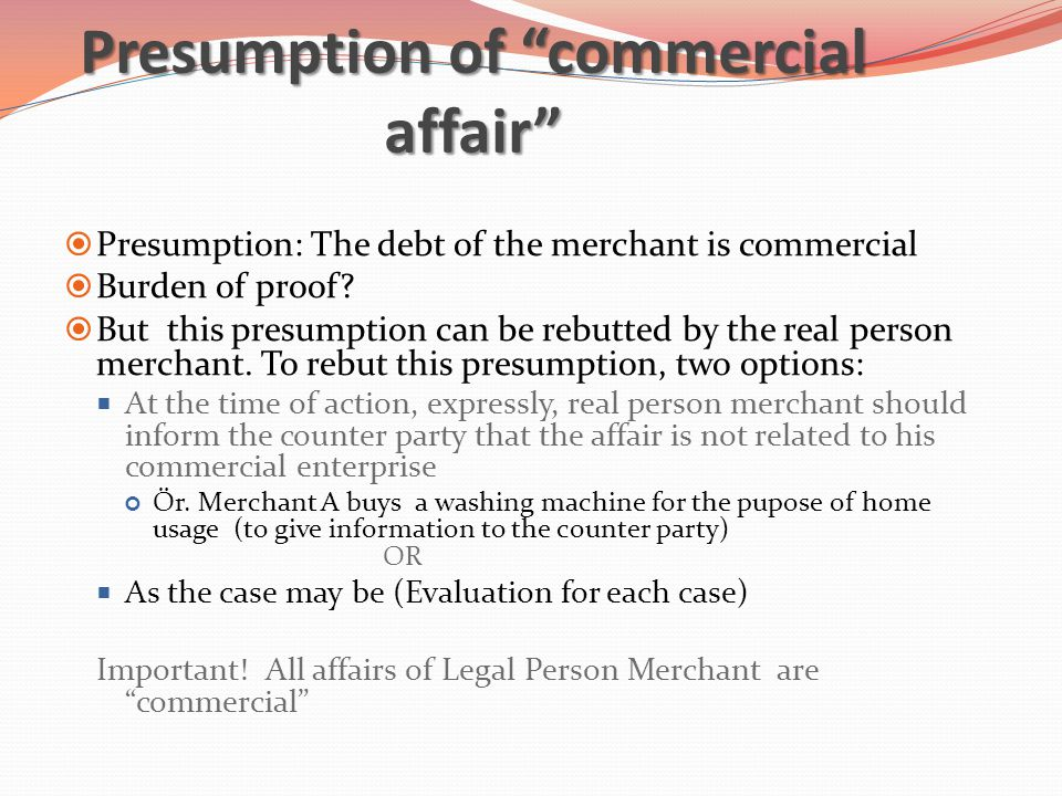 Presumption of commercial affair  Presumption: The debt of the merchant is commercial  Burden of proof.