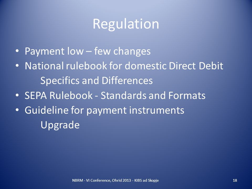 Regulation Payment low – few changes National rulebook for domestic Direct Debit Specifics and Differences SEPA Rulebook - Standards and Formats Guideline for payment instruments Upgrade NBRM - VI Conference, Ohrid 2013 - KIBS ad Skopje18