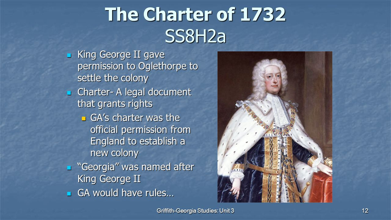 12 The Charter of 1732 SS8H2a King George II gave permission to Oglethorpe to settle the colony King George II gave permission to Oglethorpe to settle the colony Charter- A legal document that grants rights Charter- A legal document that grants rights GA's charter was the official permission from England to establish a new colony GA's charter was the official permission from England to establish a new colony Georgia was named after King George II Georgia was named after King George II GA would have rules… GA would have rules… Griffith-Georgia Studies: Unit 3