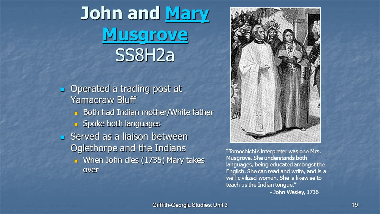 19 John and Mary Musgrove SS8H2a Mary MusgroveMary Musgrove Operated a trading post at Yamacraw Bluff Operated a trading post at Yamacraw Bluff Both had Indian mother/White father Both had Indian mother/White father Spoke both languages Spoke both languages Served as a liaison between Oglethorpe and the Indians Served as a liaison between Oglethorpe and the Indians When John dies (1735) Mary takes over When John dies (1735) Mary takes over Tomochichi's interpreter was one Mrs.