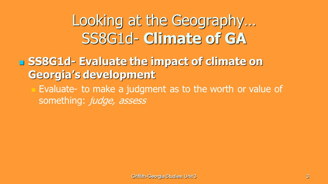 3 Looking at the Geography… SS8G1d- Climate of GA SS8G1d- Evaluate the impact of climate on Georgia's development SS8G1d- Evaluate the impact of climate on Georgia's development Evaluate- to make a judgment as to the worth or value of something: judge, assess Griffith-Georgia Studies: Unit 3