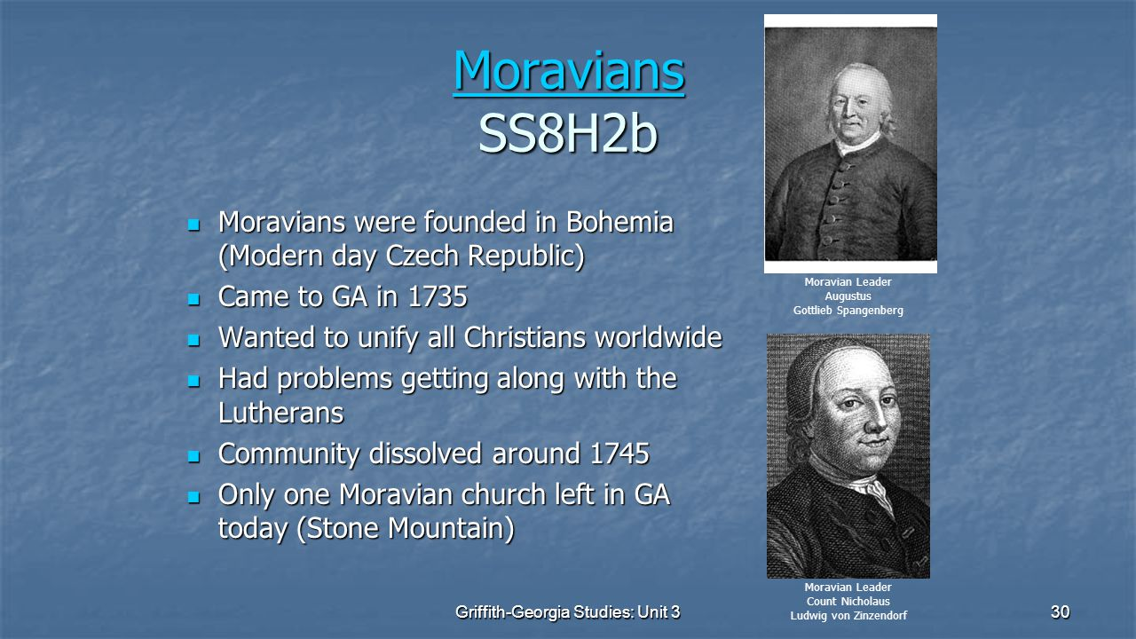 30 Moravians Moravians SS8H2b Moravians Moravians were founded in Bohemia (Modern day Czech Republic) Moravians were founded in Bohemia (Modern day Czech Republic) Came to GA in 1735 Came to GA in 1735 Wanted to unify all Christians worldwide Wanted to unify all Christians worldwide Had problems getting along with the Lutherans Had problems getting along with the Lutherans Community dissolved around 1745 Community dissolved around 1745 Only one Moravian church left in GA today (Stone Mountain) Only one Moravian church left in GA today (Stone Mountain) Moravian Leader Augustus Gottlieb Spangenberg Moravian Leader Count Nicholaus Ludwig von Zinzendorf Griffith-Georgia Studies: Unit 3