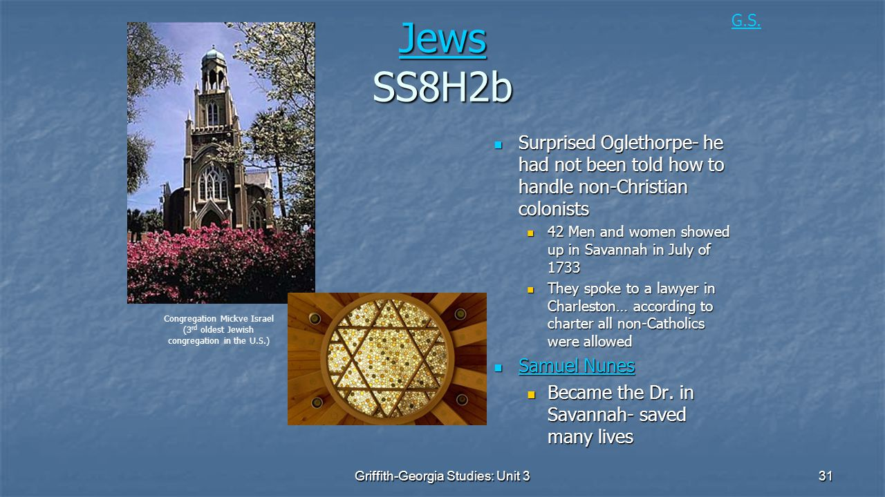 31 Jews Jews SS8H2b Jews Surprised Oglethorpe- he had not been told how to handle non-Christian colonists Surprised Oglethorpe- he had not been told how to handle non-Christian colonists 42 Men and women showed up in Savannah in July of 1733 42 Men and women showed up in Savannah in July of 1733 They spoke to a lawyer in Charleston… according to charter all non-Catholics were allowed They spoke to a lawyer in Charleston… according to charter all non-Catholics were allowed Samuel Nunes Samuel Nunes Samuel Nunes Samuel Nunes Became the Dr.