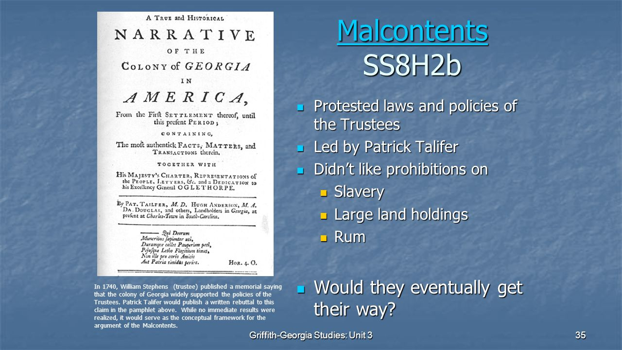 35 Malcontents Malcontents SS8H2b Malcontents Protested laws and policies of the Trustees Protested laws and policies of the Trustees Led by Patrick Talifer Led by Patrick Talifer Didn't like prohibitions on Didn't like prohibitions on Slavery Slavery Large land holdings Large land holdings Rum Rum Would they eventually get their way.