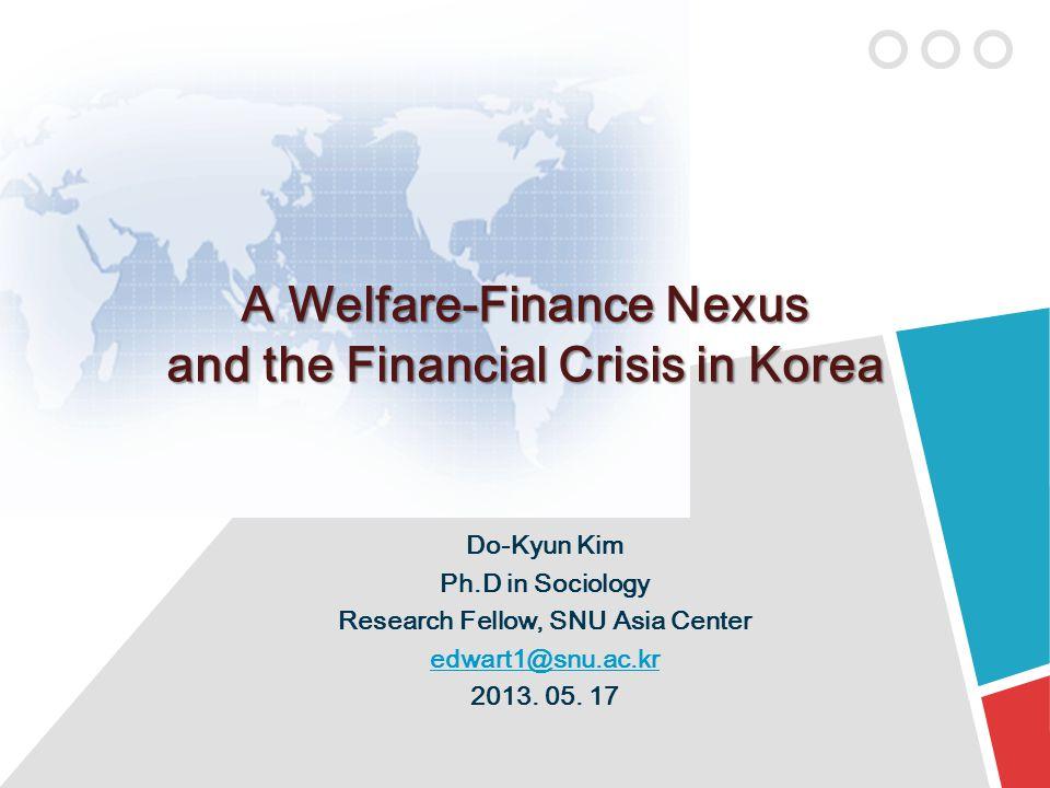 A Welfare-Finance Nexus and the Financial Crisis in Korea Do-Kyun Kim Ph.D in Sociology Research Fellow, SNU Asia Center edwart1@snu.ac.kr 2013.