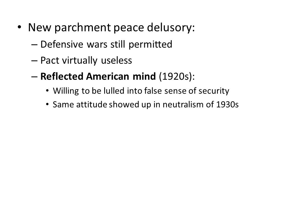 New parchment peace delusory: – Defensive wars still permitted – Pact virtually useless – Reflected American mind (1920s): Willing to be lulled into f
