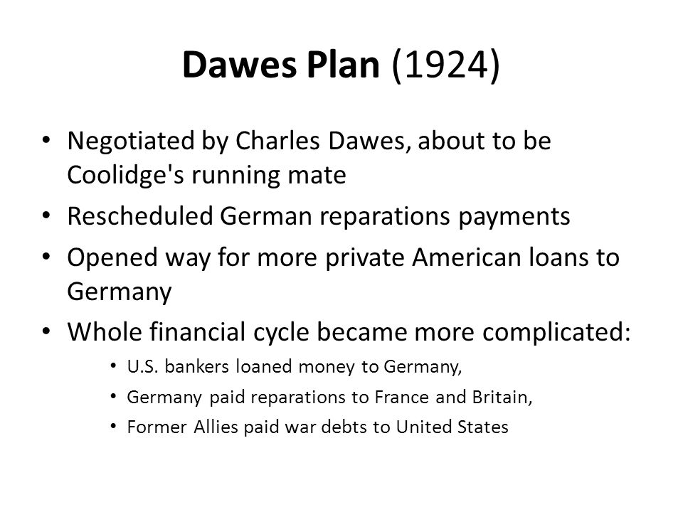 Dawes Plan (1924) Negotiated by Charles Dawes, about to be Coolidge's running mate Rescheduled German reparations payments Opened way for more private