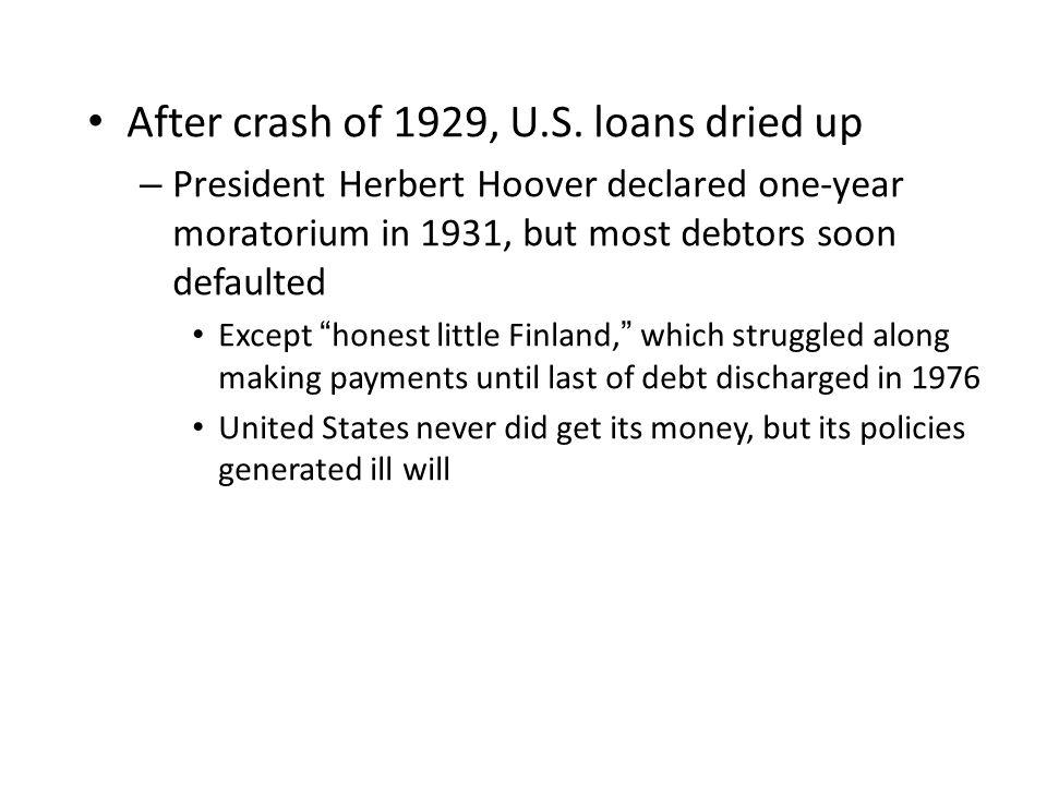 "After crash of 1929, U.S. loans dried up – President Herbert Hoover declared one-year moratorium in 1931, but most debtors soon defaulted Except ""hone"