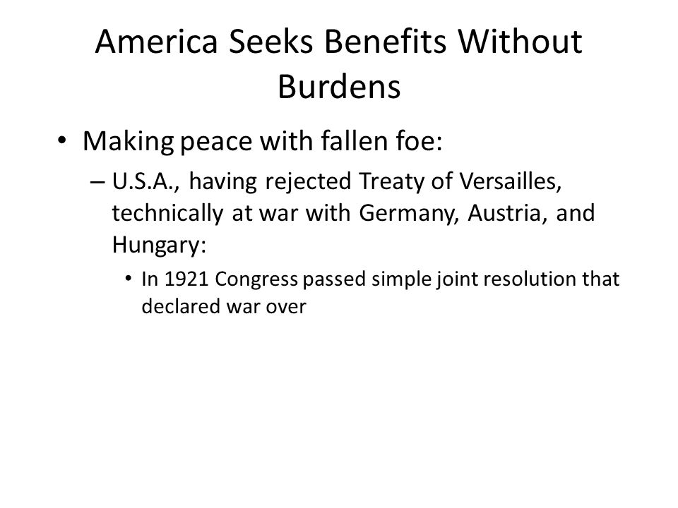 America Seeks Benefits Without Burdens Making peace with fallen foe: – U.S.A., having rejected Treaty of Versailles, technically at war with Germany,