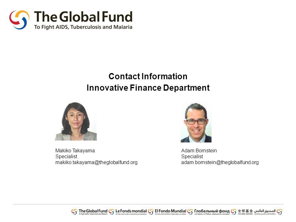Contact Information Innovative Finance Department Makiko Takayama Specialist makiko.takayama@theglobalfund.org Adam Bornstein Specialist adam.bornstein@theglobalfund.org