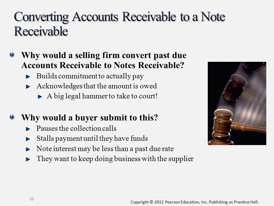 Copyright © 2012 Pearson Education, Inc. Publishing as Prentice Hall. 10 Why would a selling firm convert past due Accounts Receivable to Notes Receiv