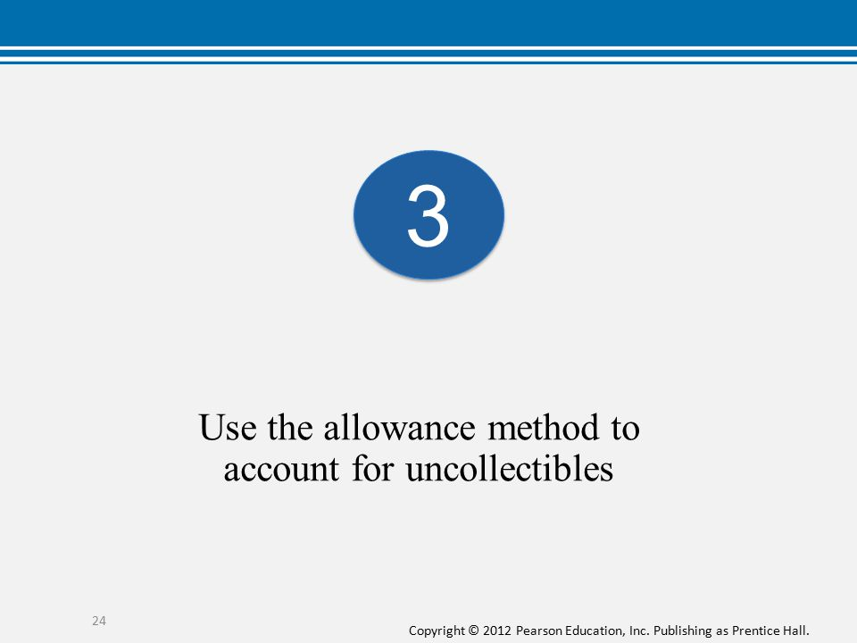 Copyright © 2012 Pearson Education, Inc. Publishing as Prentice Hall. Use the allowance method to account for uncollectibles 24 3 3