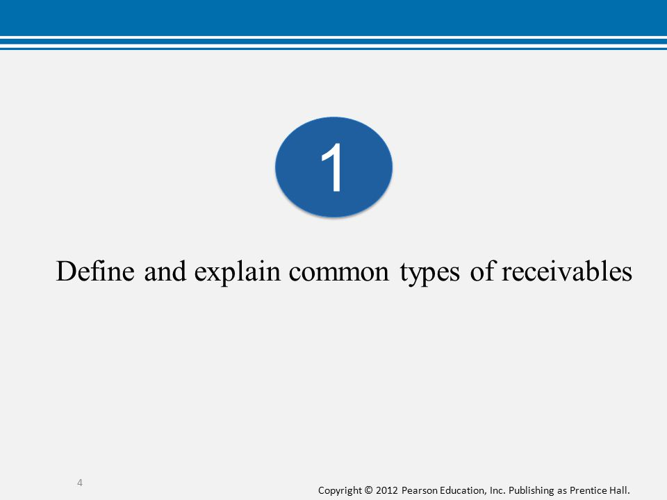 Copyright © 2012 Pearson Education, Inc. Publishing as Prentice Hall. Define and explain common types of receivables 4 1 1