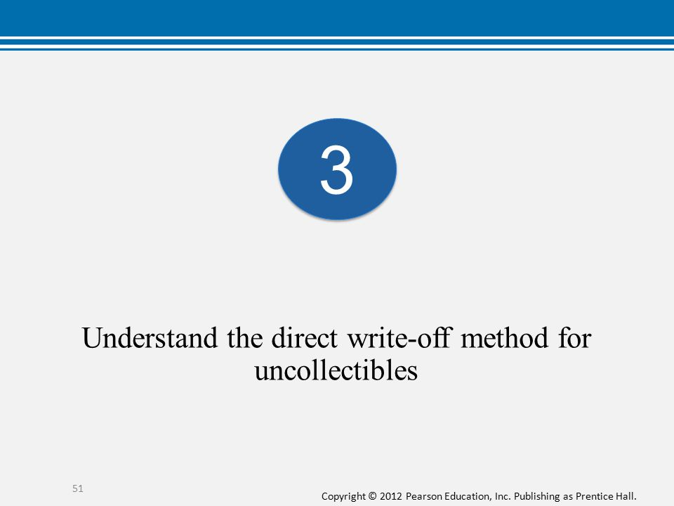 Copyright © 2012 Pearson Education, Inc. Publishing as Prentice Hall. Understand the direct write-off method for uncollectibles 51 3 3