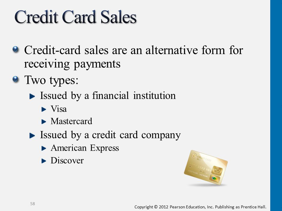 Copyright © 2012 Pearson Education, Inc. Publishing as Prentice Hall. Credit-card sales are an alternative form for receiving payments Two types: Issu