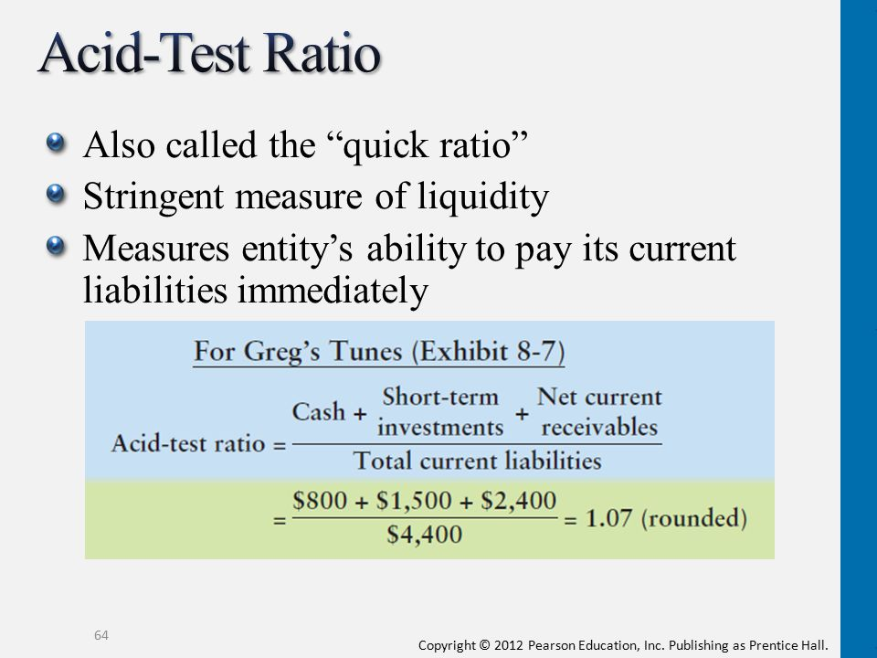 "Copyright © 2012 Pearson Education, Inc. Publishing as Prentice Hall. Also called the ""quick ratio"" Stringent measure of liquidity Measures entity's a"