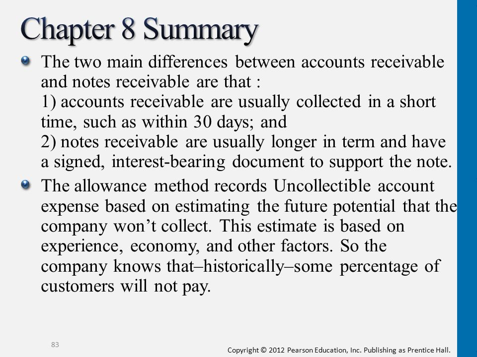 Copyright © 2012 Pearson Education, Inc. Publishing as Prentice Hall. The two main differences between accounts receivable and notes receivable are th