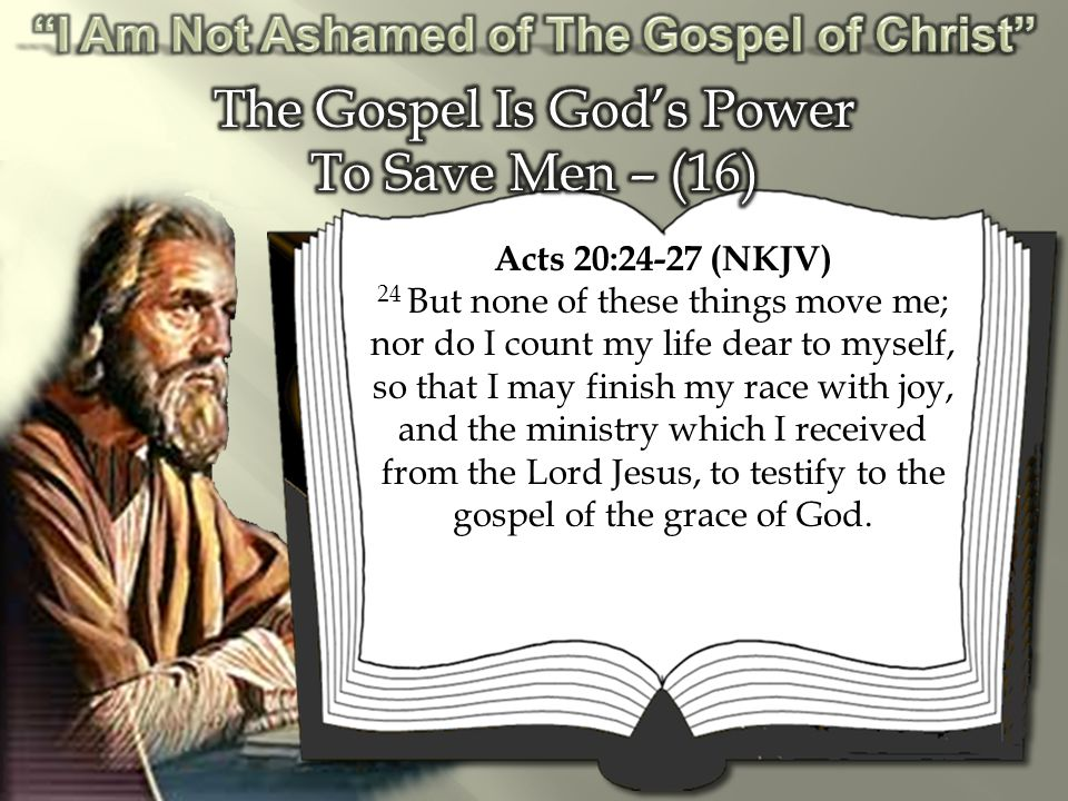 Acts 20:24-27 (NKJV) 24 But none of these things move me; nor do I count my life dear to myself, so that I may finish my race with joy, and the ministry which I received from the Lord Jesus, to testify to the gospel of the grace of God.