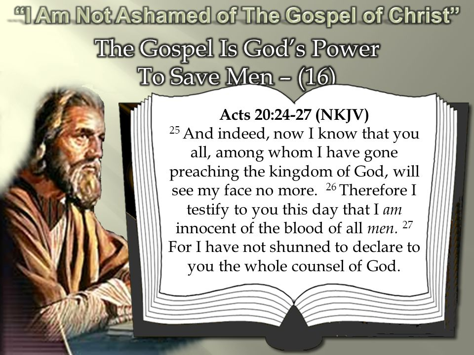 Acts 20:24-27 (NKJV) 25 And indeed, now I know that you all, among whom I have gone preaching the kingdom of God, will see my face no more.