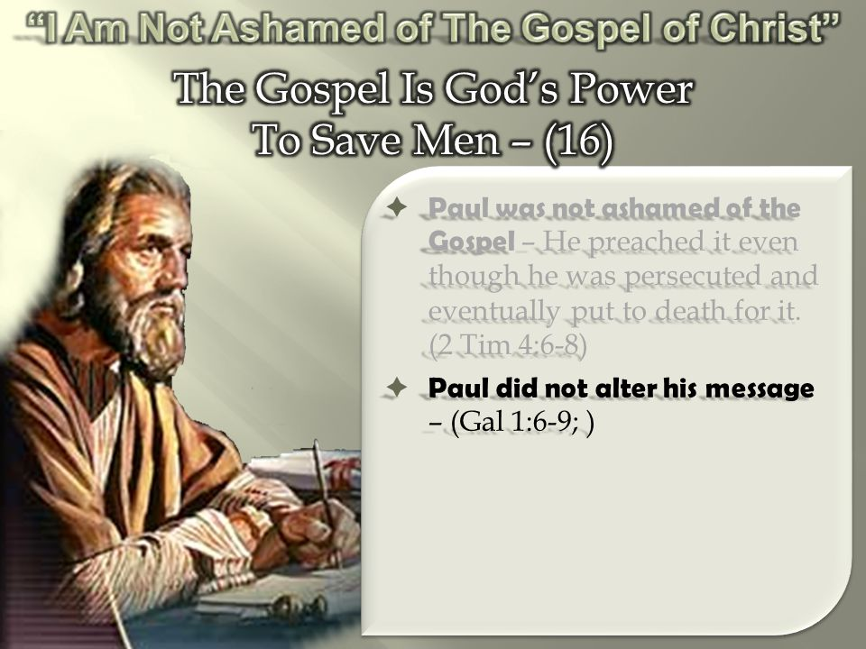  Paul was not ashamed of the Gospel – He preached it even though he was persecuted and eventually put to death for it.