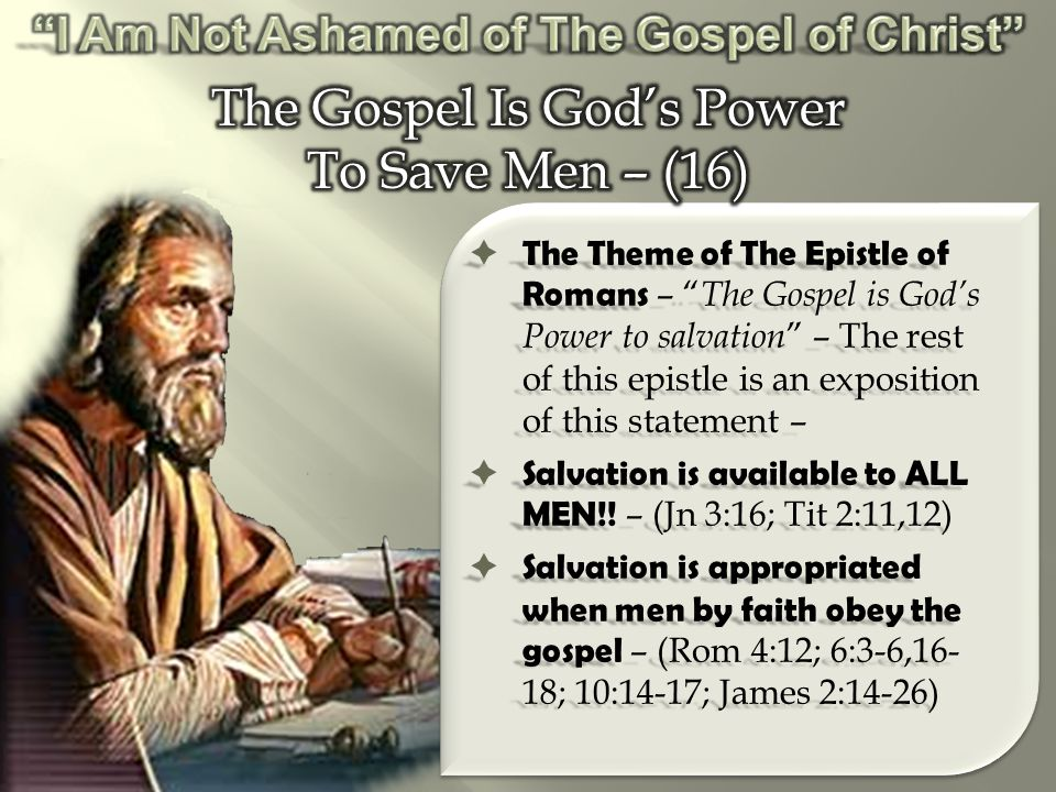  The Theme of The Epistle of Romans – The Gospel is God's Power to salvation – The rest of this epistle is an exposition of this statement –  Salvation is available to ALL MEN!.