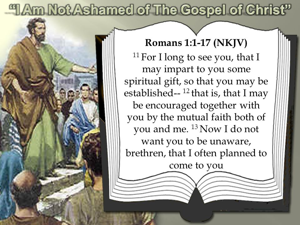 Romans 1:1-17 (NKJV) 11 For I long to see you, that I may impart to you some spiritual gift, so that you may be established-- 12 that is, that I may be encouraged together with you by the mutual faith both of you and me.