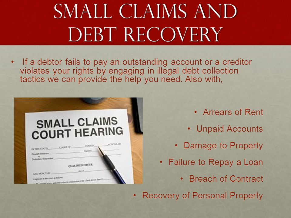 Small claims and debt recovery If a debtor fails to pay an outstanding account or a creditor violates your rights by engaging in illegal debt collecti