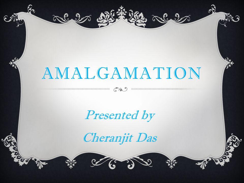 AMALGAMATION Presented by Cheranjit Das