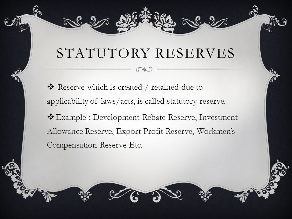 STATUTORY RESERVES  Reserve which is created / retained due to applicability of laws/acts, is called statutory reserve.