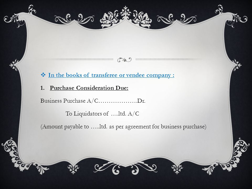  In the books of transferee or vendee company : 1.Purchase Consideration Due: Business Purchase A/C……………….Dr.