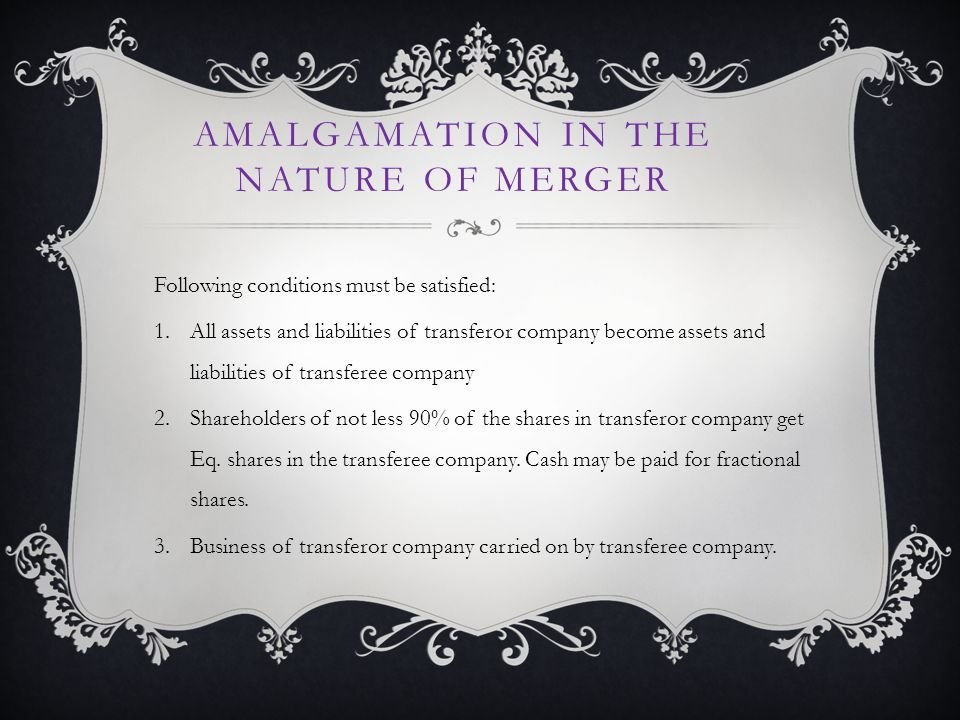 AMALGAMATION IN THE NATURE OF MERGER Following conditions must be satisfied: 1.All assets and liabilities of transferor company become assets and liabilities of transferee company 2.Shareholders of not less 90% of the shares in transferor company get Eq.