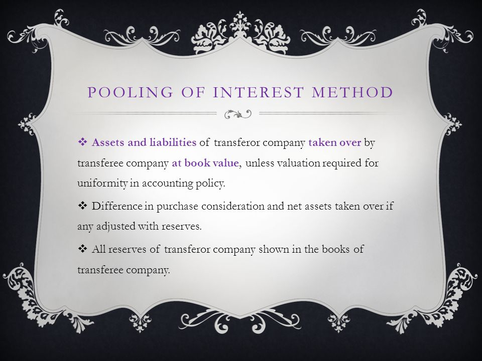 POOLING OF INTEREST METHOD  Assets and liabilities of transferor company taken over by transferee company at book value, unless valuation required for uniformity in accounting policy.