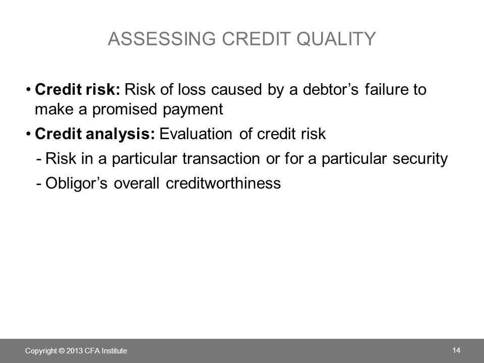 ASSESSING CREDIT QUALITY Credit risk: Risk of loss caused by a debtor's failure to make a promised payment Credit analysis: Evaluation of credit risk -Risk in a particular transaction or for a particular security -Obligor's overall creditworthiness Copyright © 2013 CFA Institute 14