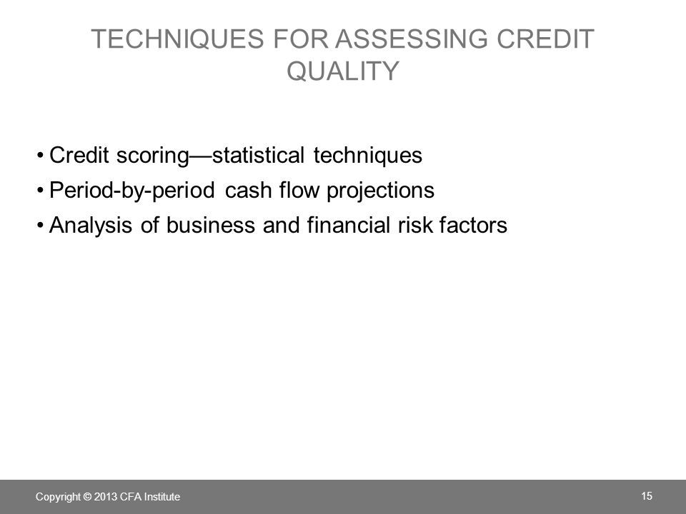 TECHNIQUES FOR ASSESSING CREDIT QUALITY Credit scoring—statistical techniques Period-by-period cash flow projections Analysis of business and financial risk factors Copyright © 2013 CFA Institute 15