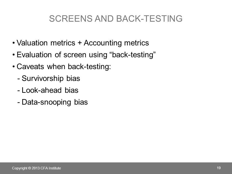 SCREENS AND BACK-TESTING Valuation metrics + Accounting metrics Evaluation of screen using back-testing Caveats when back-testing: -Survivorship bias -Look-ahead bias -Data-snooping bias Copyright © 2013 CFA Institute 19