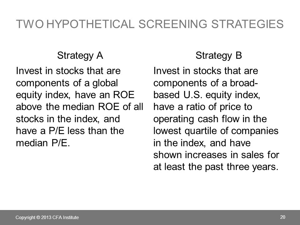 TWO HYPOTHETICAL SCREENING STRATEGIES Strategy A Invest in stocks that are components of a global equity index, have an ROE above the median ROE of all stocks in the index, and have a P/E less than the median P/E.