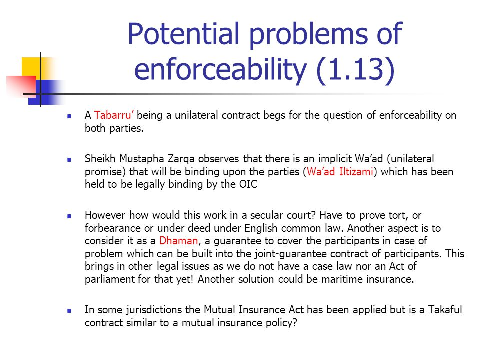 Potential problems of enforceability (1.13) A Tabarru' being a unilateral contract begs for the question of enforceability on both parties. Sheikh Mus