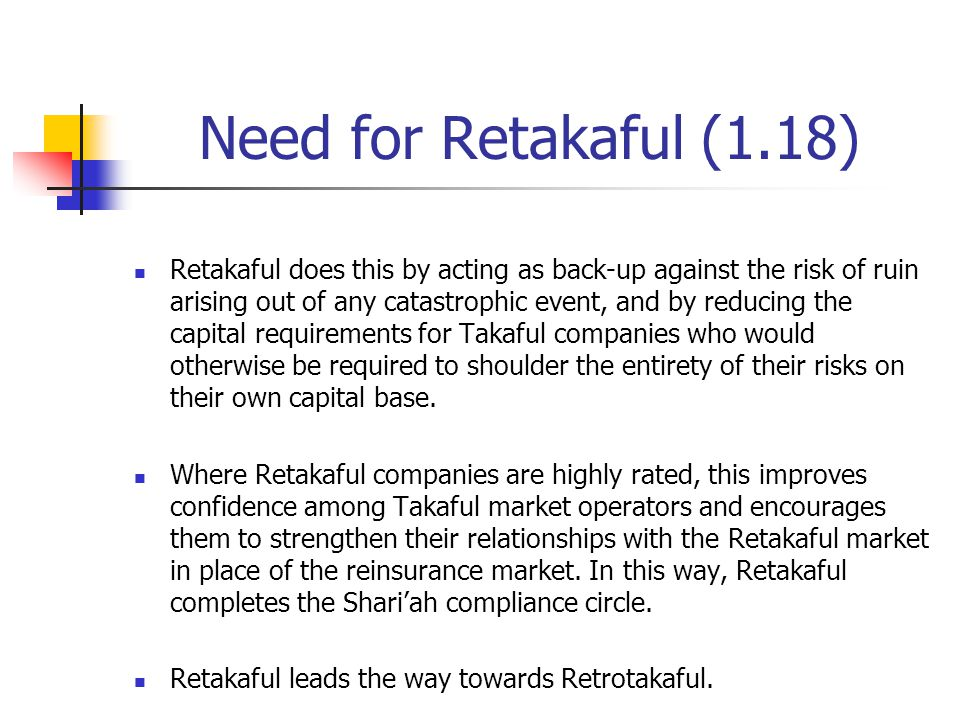 Need for Retakaful (1.18) Retakaful does this by acting as back-up against the risk of ruin arising out of any catastrophic event, and by reducing the