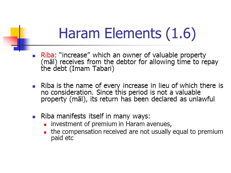 "Haram Elements (1.6) Riba: ""increase"" which an owner of valuable property (māl) receives from the debtor for allowing time to repay the debt (Imam Tab"