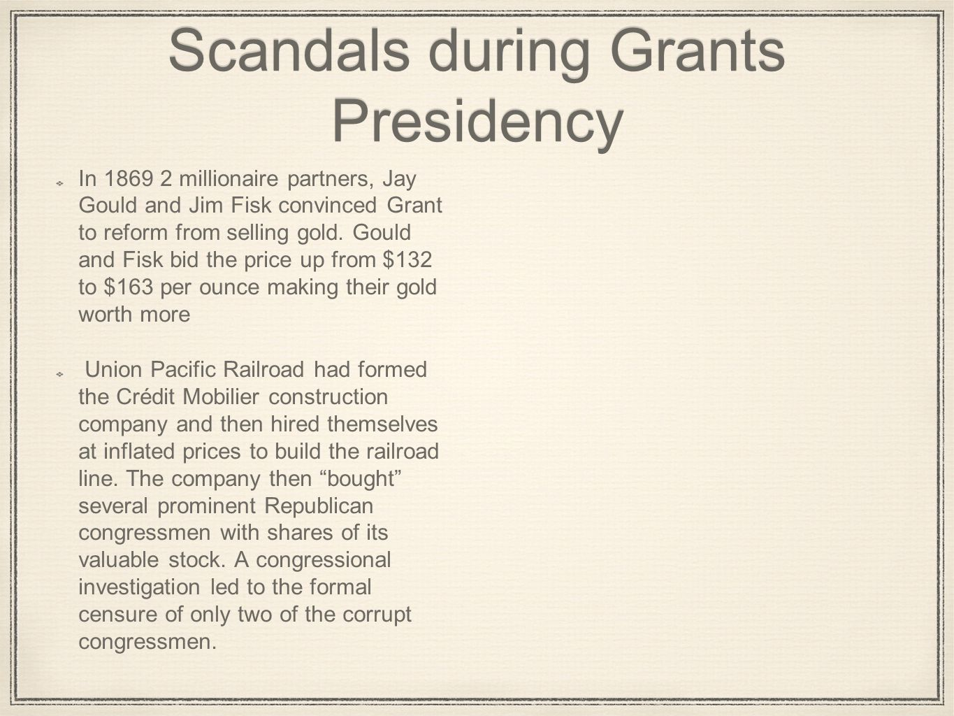 Scandals during Grants Presidency In 1869 2 millionaire partners, Jay Gould and Jim Fisk convinced Grant to reform from selling gold. Gould and Fisk b