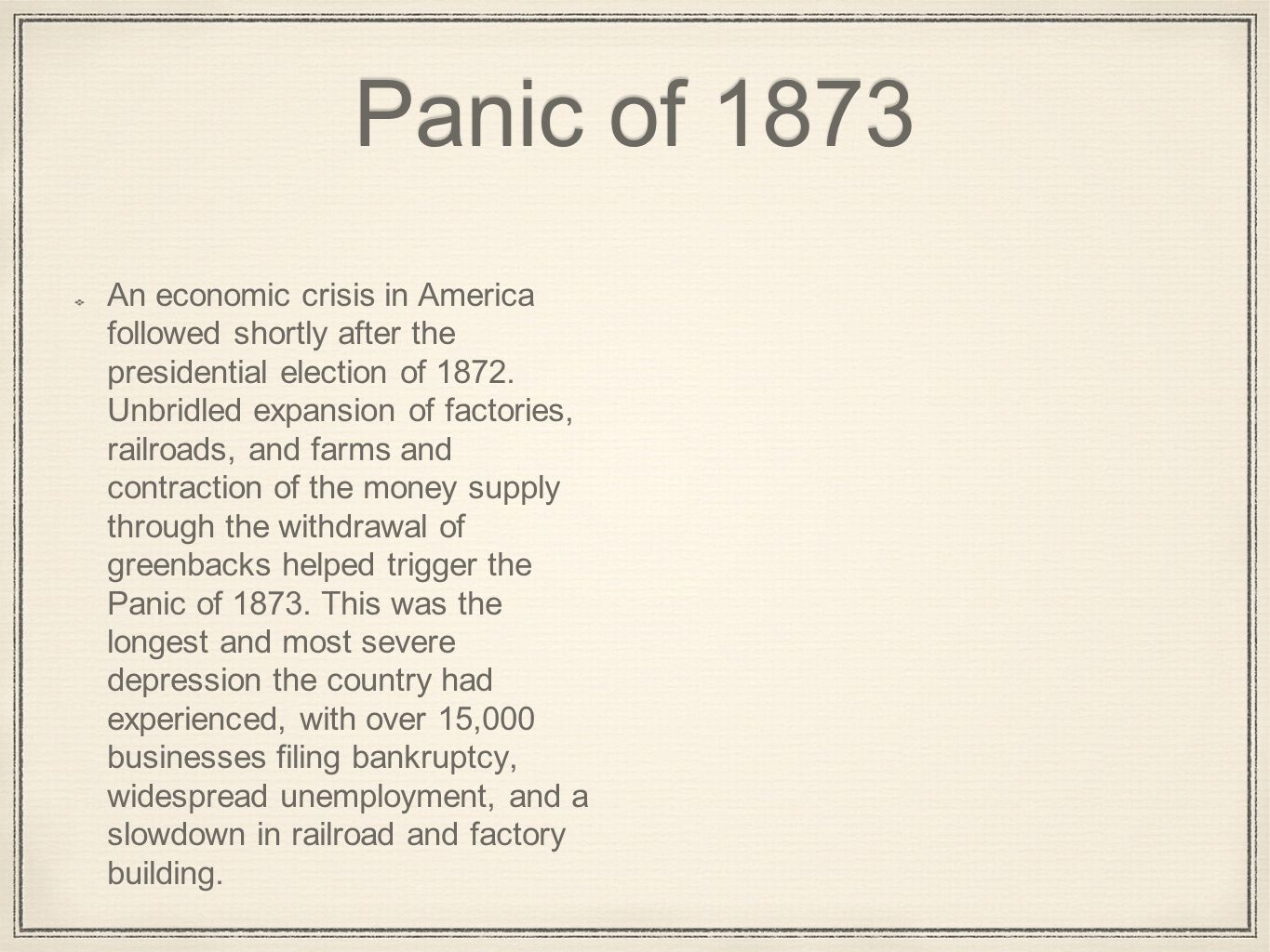 Panic of 1873 An economic crisis in America followed shortly after the presidential election of 1872. Unbridled expansion of factories, railroads, and