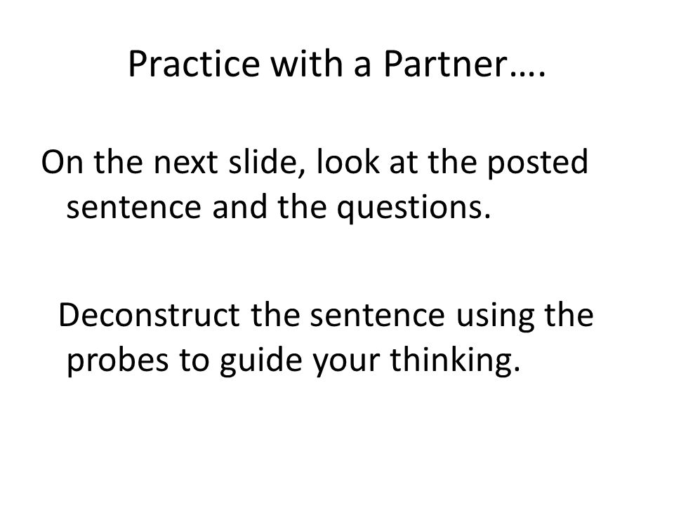 Practice with a Partner…. On the next slide, look at the posted sentence and the questions.