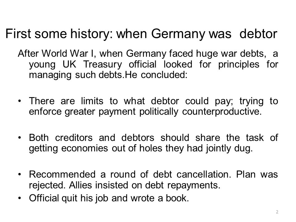 First some history: when Germany was debtor After World War I, when Germany faced huge war debts, a young UK Treasury official looked for principles for managing such debts.He concluded: There are limits to what debtor could pay; trying to enforce greater payment politically counterproductive.