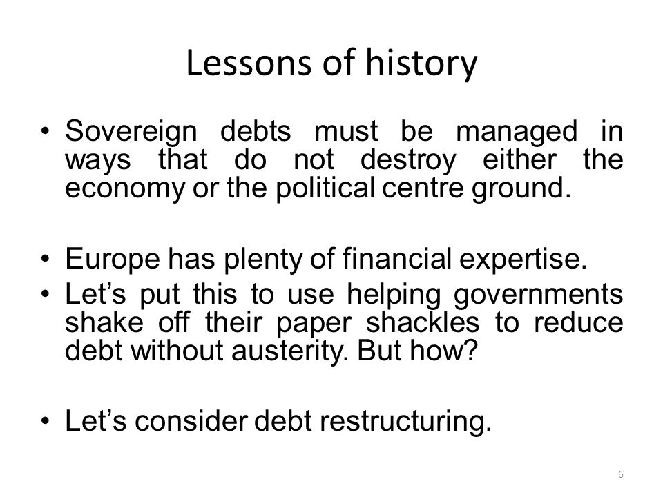 Lessons of history Sovereign debts must be managed in ways that do not destroy either the economy or the political centre ground.