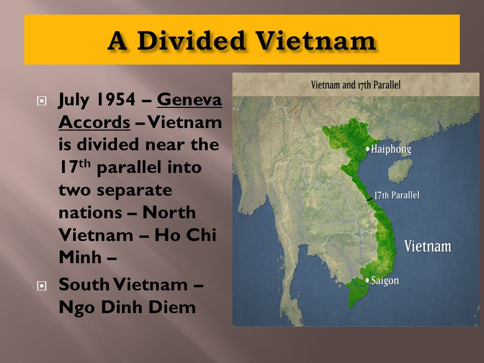  July 1954 – Geneva Accords – Vietnam is divided near the 17 th parallel into two separate nations – North Vietnam – Ho Chi Minh –  South Vietnam – Ngo Dinh Diem