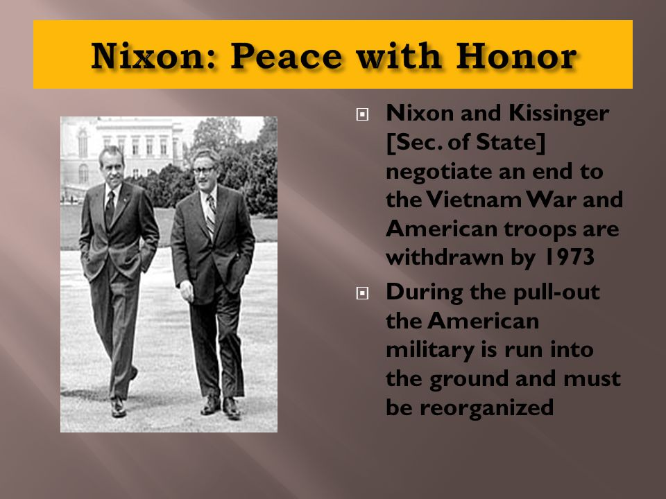 Nixon and Kissinger [Sec. of State] negotiate an end to the Vietnam War and American troops are withdrawn by 1973  During the pull-out the American